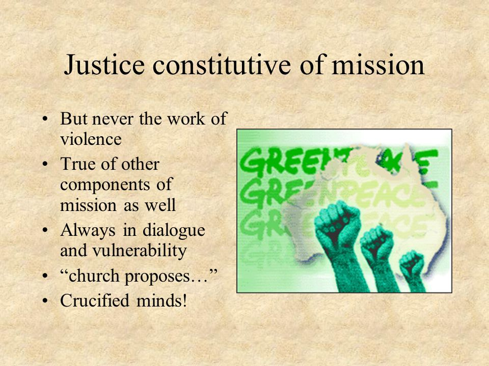 Justice constitutive of mission But never the work of violence True of other components of mission as well Always in dialogue and vulnerability church proposes… Crucified minds!