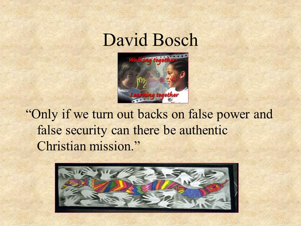 """David Bosch """"Only if we turn out backs on false power and false security can there be authentic Christian mission."""""""