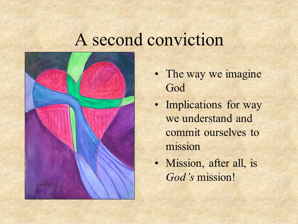 A second conviction The way we imagine God Implications for way we understand and commit ourselves to mission Mission, after all, is God's mission!