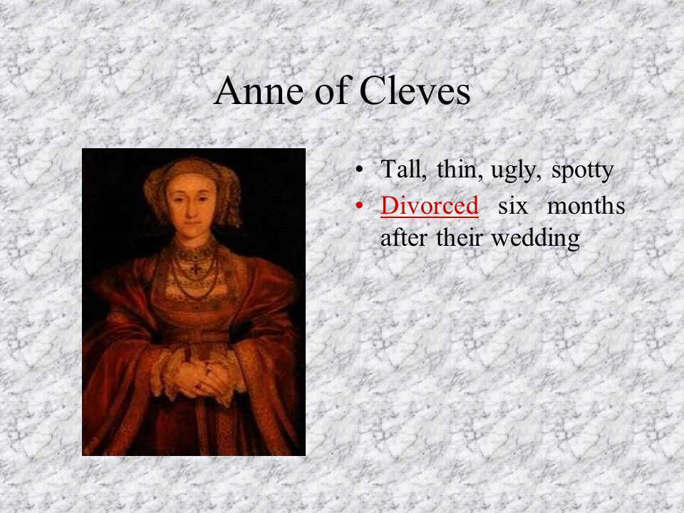 Anne of Cleves Tall, thin, ugly, spotty Divorced six months after their wedding