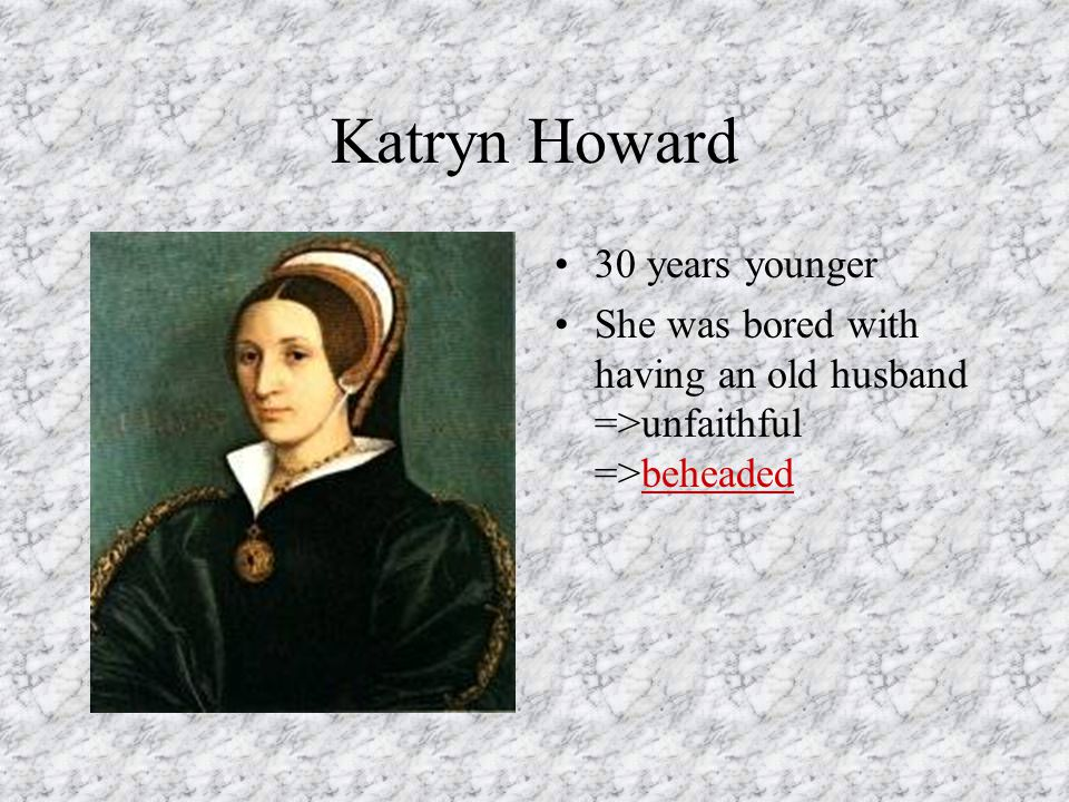 Katryn Howard 30 years younger She was bored with having an old husband =>unfaithful =>beheaded