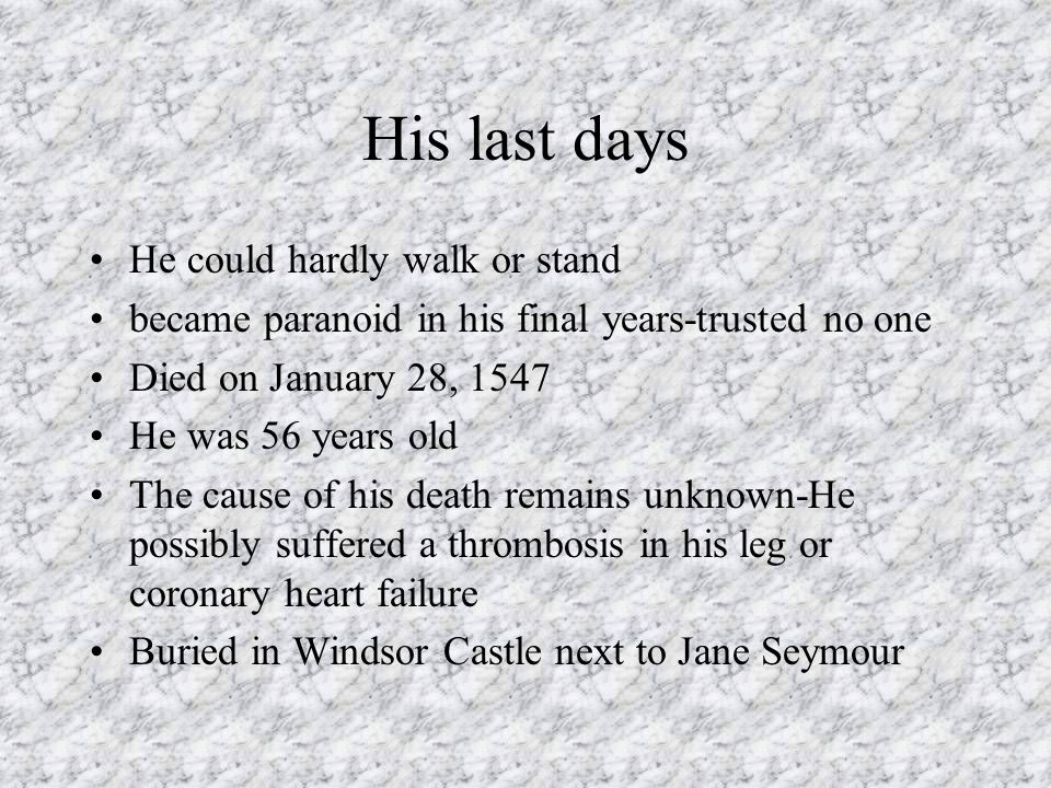 His last days He could hardly walk or stand became paranoid in his final years-trusted no one Died on January 28, 1547 He was 56 years old The cause o