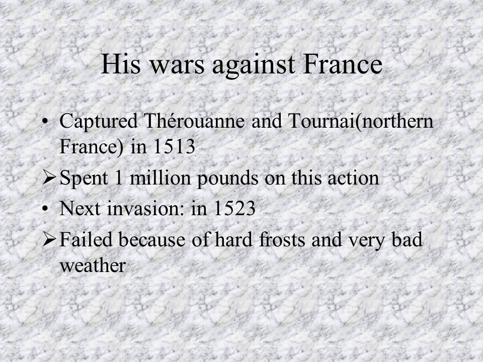 His wars against France Captured Thérouanne and Tournai(northern France) in 1513  Spent 1 million pounds on this action Next invasion: in 1523  Fail