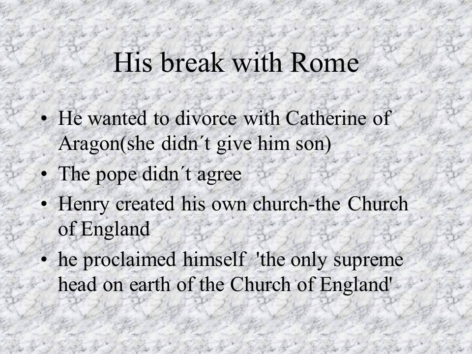 His break with Rome He wanted to divorce with Catherine of Aragon(she didn´t give him son) The pope didn´t agree Henry created his own church-the Chur
