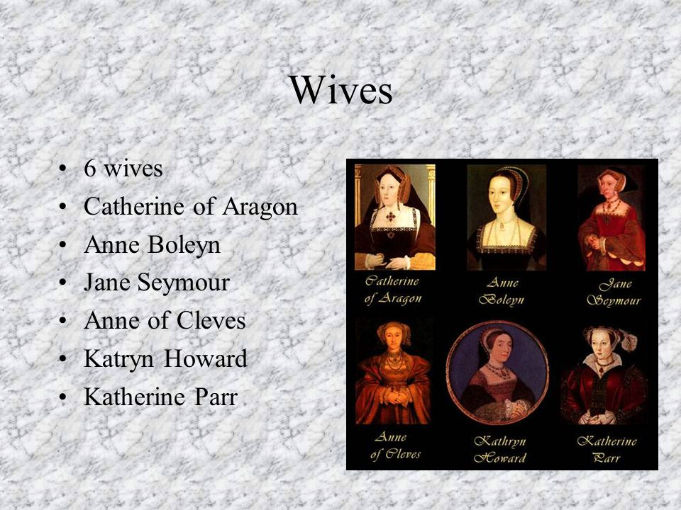 Wives 6 wives Catherine of Aragon Anne Boleyn Jane Seymour Anne of Cleves Katryn Howard Katherine Parr