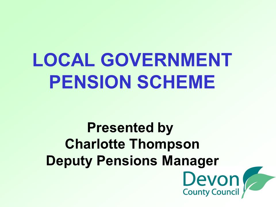 LOCAL GOVERNMENT PENSION SCHEME Presented by Charlotte Thompson Deputy Pensions Manager
