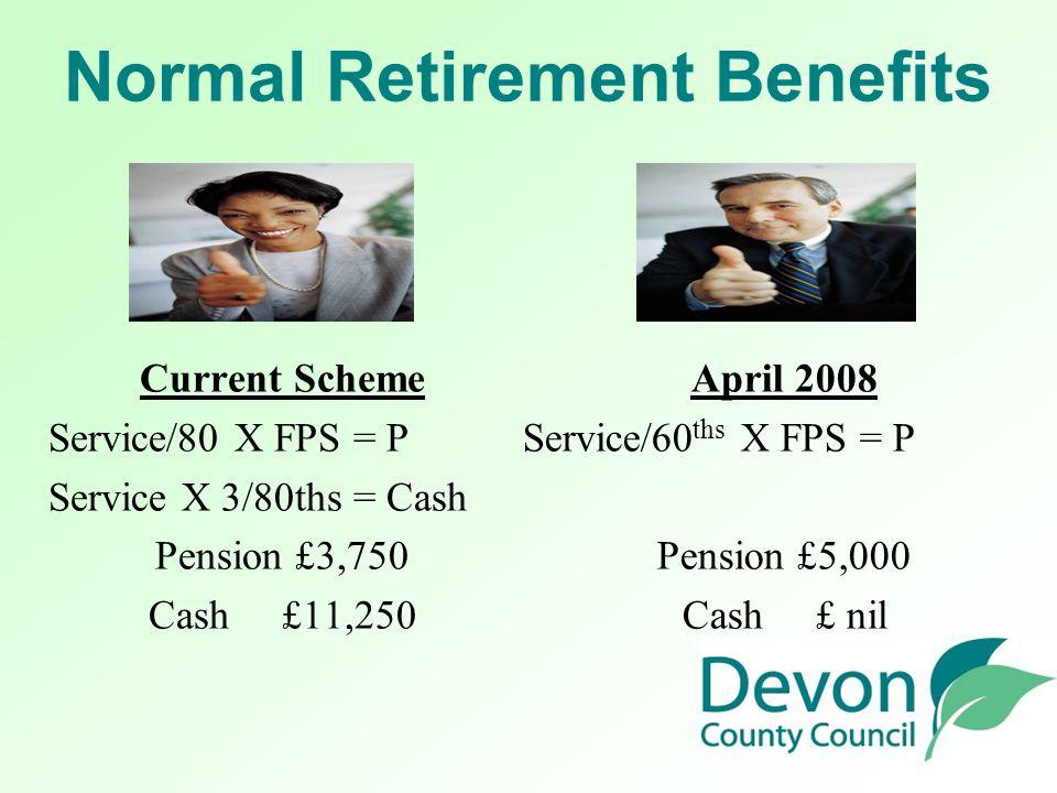 Normal Retirement Benefits Current Scheme Service/80 X FPS = P Service X 3/80ths = Cash Pension £3,750 Cash £11,250 April 2008 Service/60 ths X FPS = P Pension £5,000 Cash £ nil