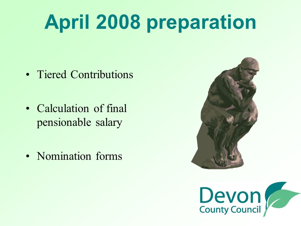 April 2008 preparation Tiered Contributions Calculation of final pensionable salary Nomination forms