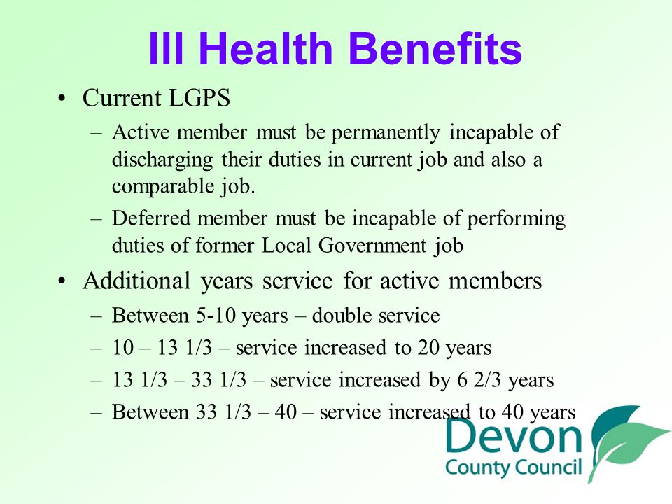 Ill Health Benefits Current LGPS –A–Active member must be permanently incapable of discharging their duties in current job and also a comparable job.