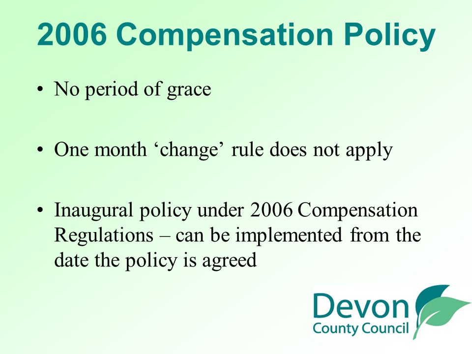2006 Compensation Policy No period of grace One month 'change' rule does not apply Inaugural policy under 2006 Compensation Regulations – can be imple
