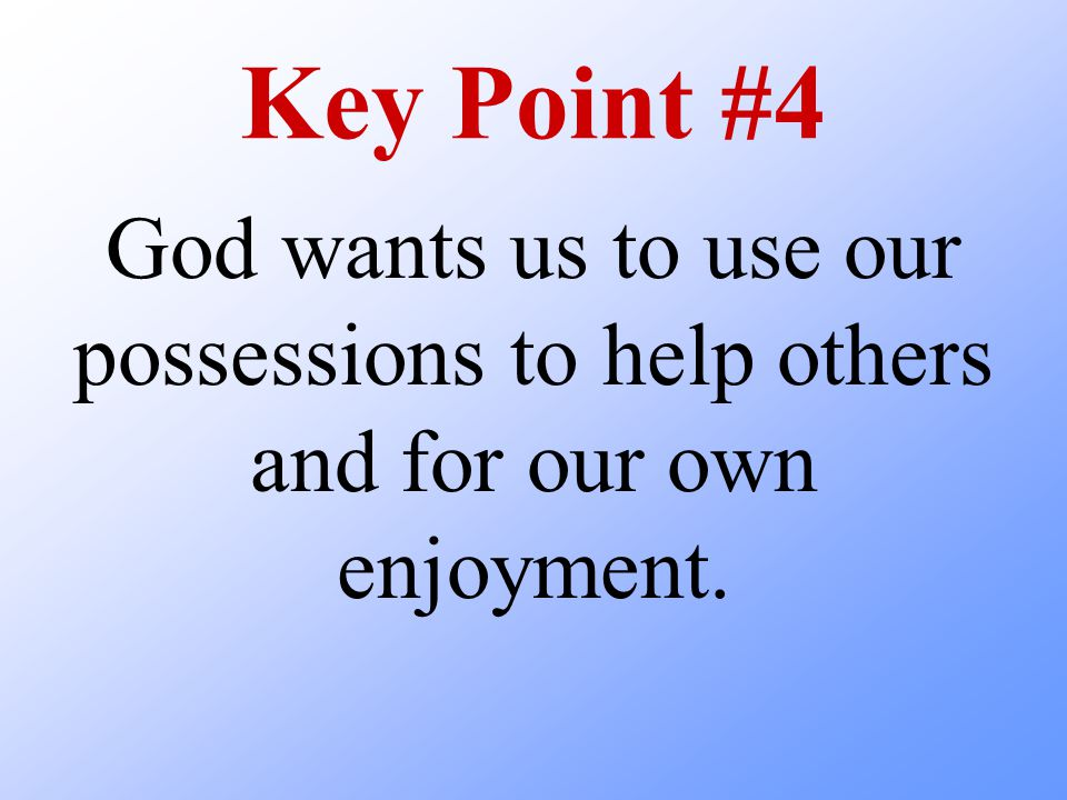Key Point #4 God wants us to use our possessions to help others and for our own enjoyment.