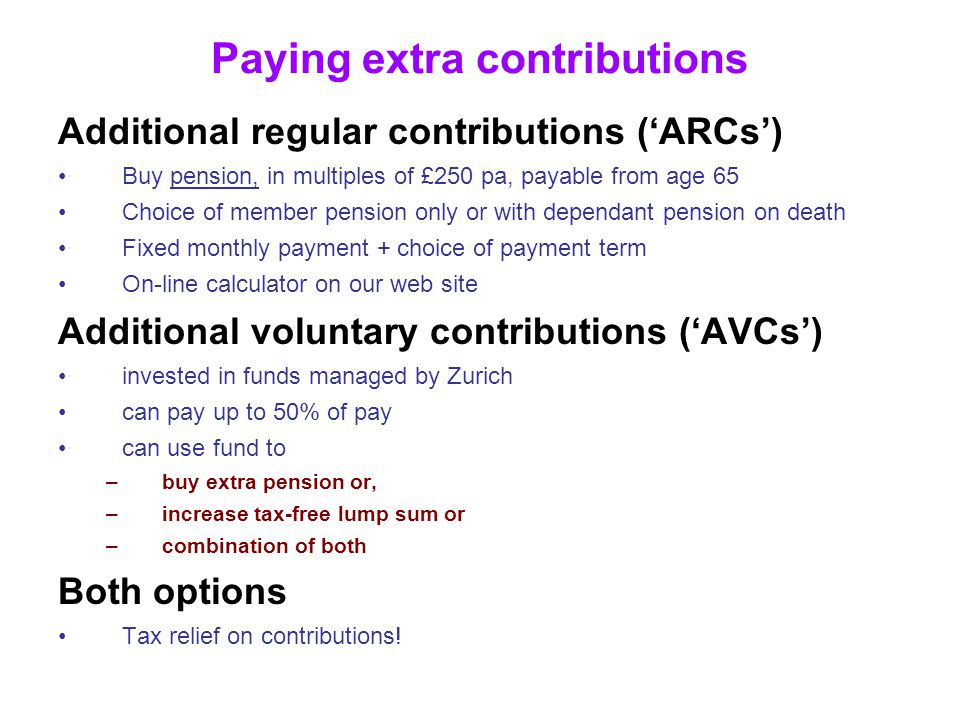 Paying extra contributions Additional regular contributions ('ARCs') Buy pension, in multiples of £250 pa, payable from age 65 Choice of member pension only or with dependant pension on death Fixed monthly payment + choice of payment term On-line calculator on our web site Additional voluntary contributions ('AVCs') invested in funds managed by Zurich can pay up to 50% of pay can use fund to –buy extra pension or, –increase tax-free lump sum or –combination of both Both options Tax relief on contributions!