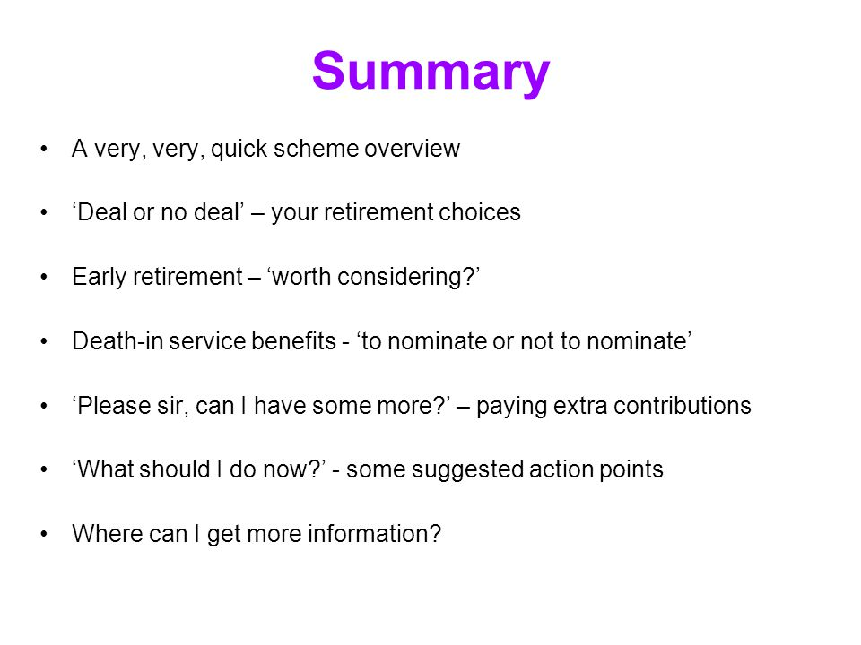 Summary A very, very, quick scheme overview 'Deal or no deal' – your retirement choices Early retirement – 'worth considering?' Death-in service benef