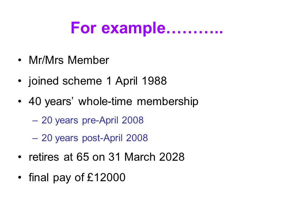For example……….. Mr/Mrs Member joined scheme 1 April 1988 40 years' whole-time membership –20 years pre-April 2008 –20 years post-April 2008 retires a