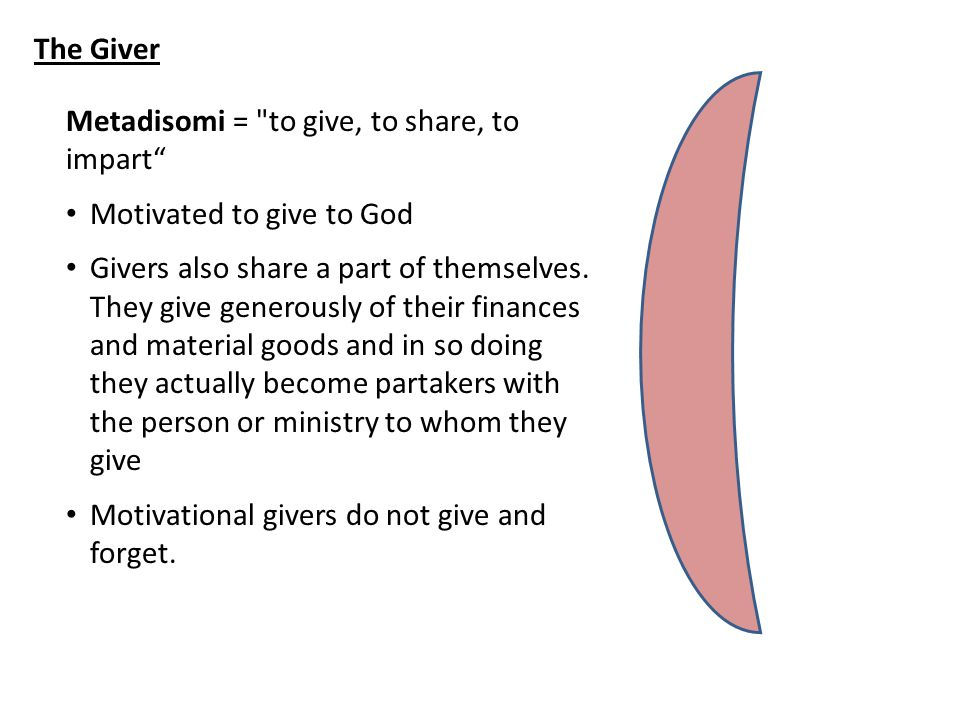 The Giver Metadisomi = to give, to share, to impart Motivated to give to God Givers also share a part of themselves.