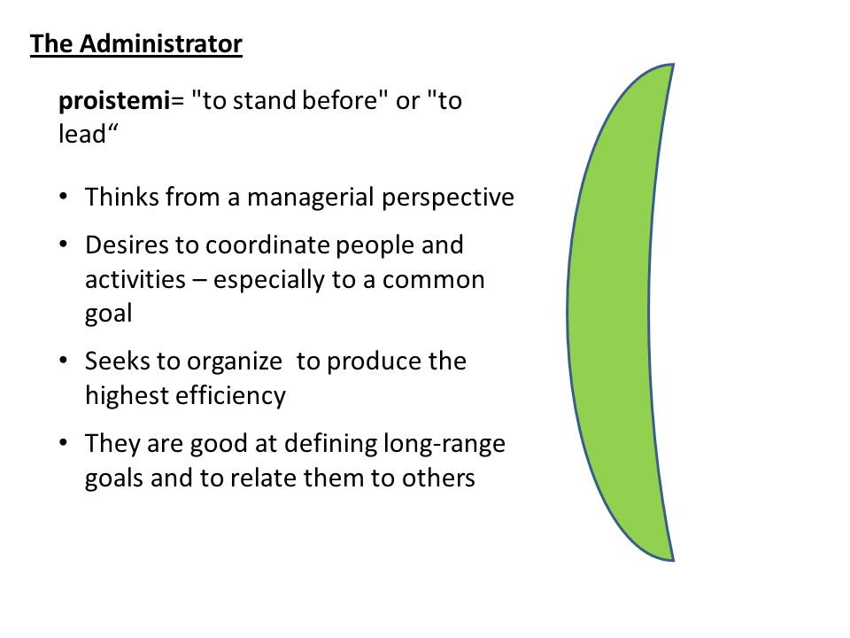 The Administrator proistemi= to stand before or to lead Thinks from a managerial perspective Desires to coordinate people and activities – especially to a common goal Seeks to organize to produce the highest efficiency They are good at defining long-range goals and to relate them to others