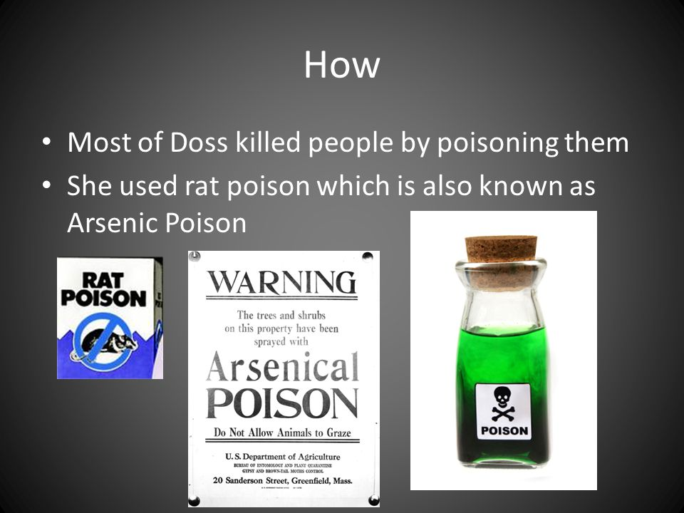How Most of Doss killed people by poisoning them She used rat poison which is also known as Arsenic Poison