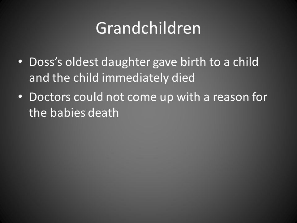 Grandchildren Doss's oldest daughter gave birth to a child and the child immediately died Doctors could not come up with a reason for the babies death