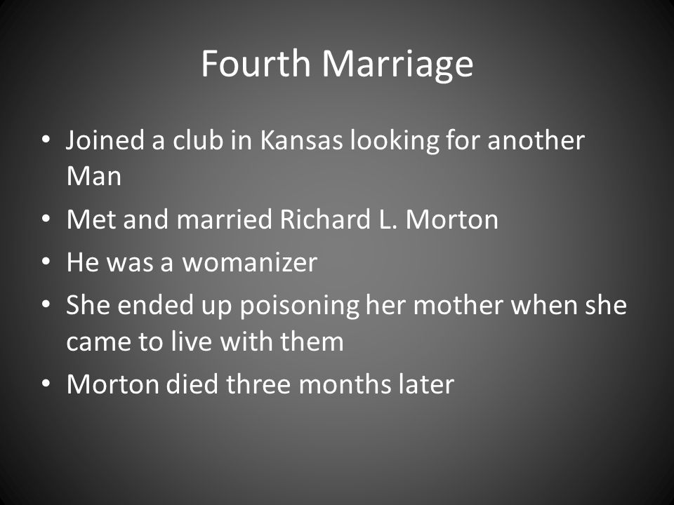 Fourth Marriage Joined a club in Kansas looking for another Man Met and married Richard L. Morton He was a womanizer She ended up poisoning her mother