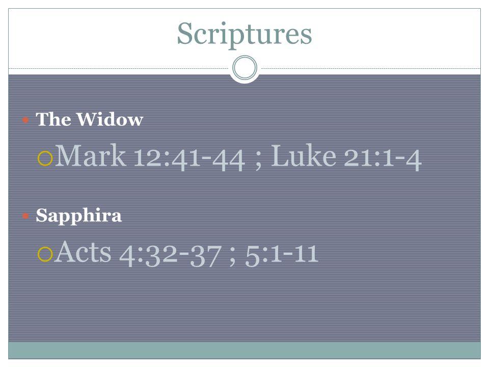 Scriptures The Widow  Mark 12:41-44 ; Luke 21:1-4 Sapphira  Acts 4:32-37 ; 5:1-11