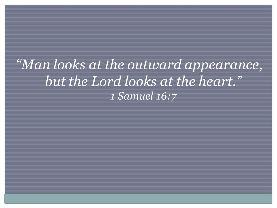 Man looks at the outward appearance, but the Lord looks at the heart. 1 Samuel 16:7