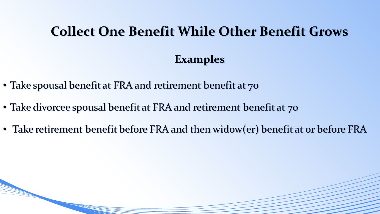 Collect One Benefit While Other Benefit Grows Examples Take spousal benefit at FRA and retirement benefit at 70 Take spousal benefit at FRA and retire