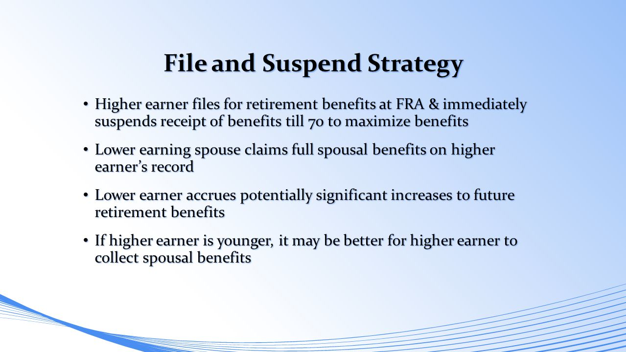 File and Suspend Strategy Higher earner files for retirement benefits at FRA & immediately suspends receipt of benefits till 70 to maximize benefits H