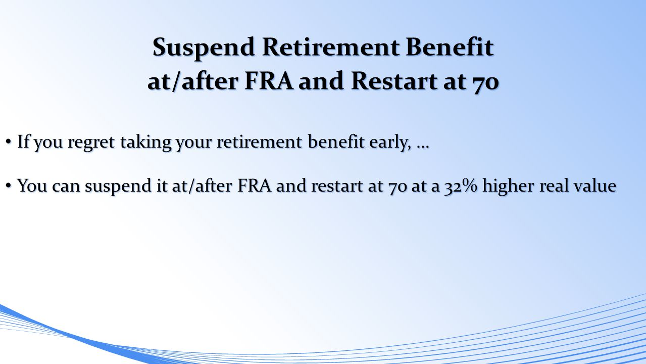 Suspend Retirement Benefit at/after FRA and Restart at 70 If you regret taking your retirement benefit early, … If you regret taking your retirement b