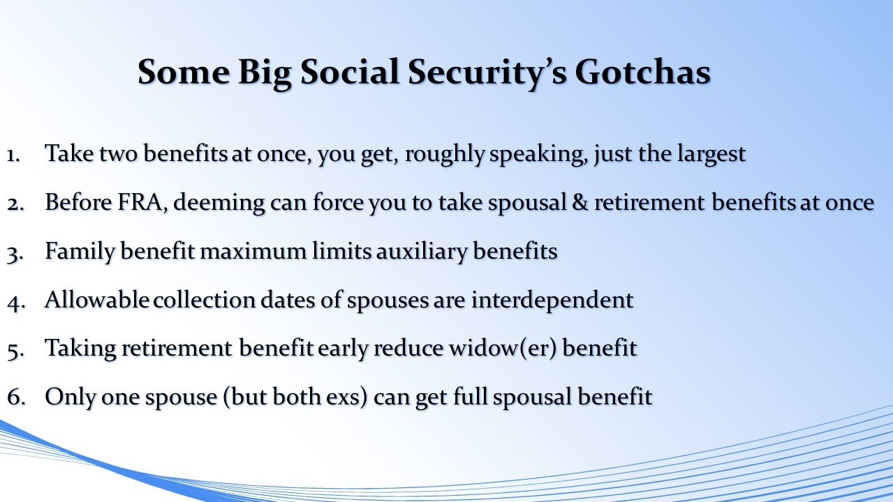 1.Take two benefits at once, you get, roughly speaking, just the largest 2.Before FRA, deeming can force you to take spousal & retirement benefits at