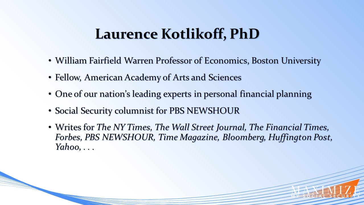 Laurence Kotlikoff, PhD Laurence Kotlikoff, PhD William Fairfield Warren Professor of Economics, Boston University William Fairfield Warren Professor