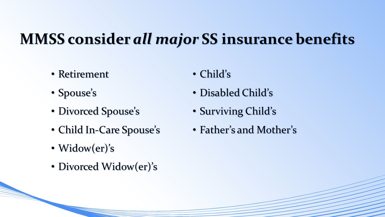 MMSS consider all major SS insurance benefits Retirement Retirement Spouse's Spouse's Divorced Spouse's Divorced Spouse's Child In-Care Spouse's Child