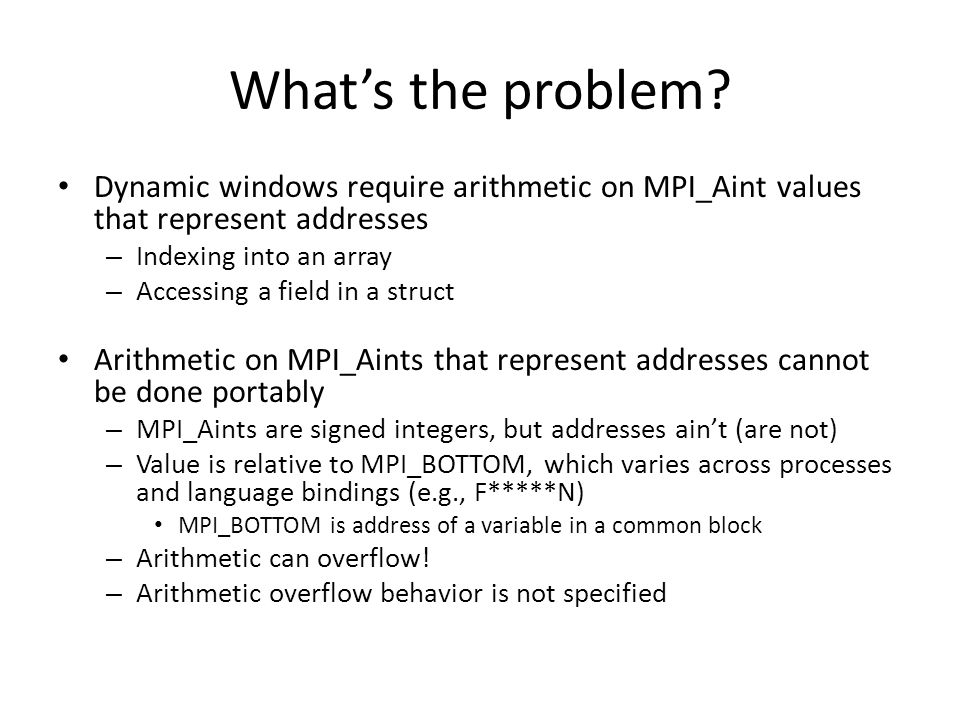 What's the problem? Dynamic windows require arithmetic on MPI_Aint values that represent addresses – Indexing into an array – Accessing a field in a s