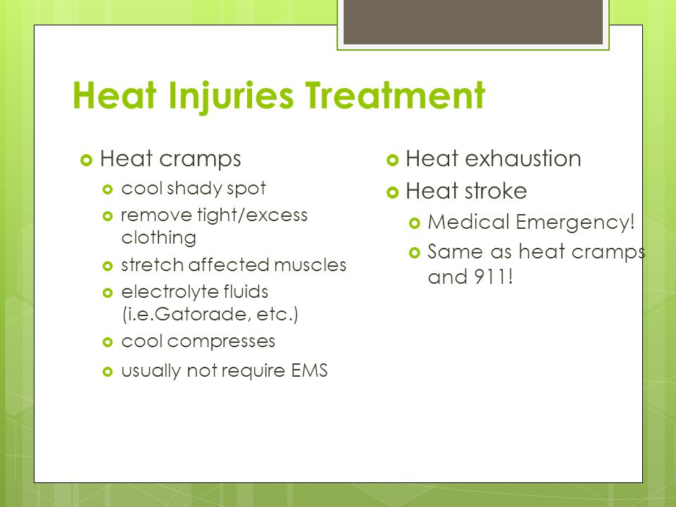 Heat Injuries Treatment  Heat cramps  cool shady spot  remove tight/excess clothing  stretch affected muscles  electrolyte fluids (i.e.Gatorade, etc.)  cool compresses  usually not require EMS  Heat exhaustion  Heat stroke  Medical Emergency.