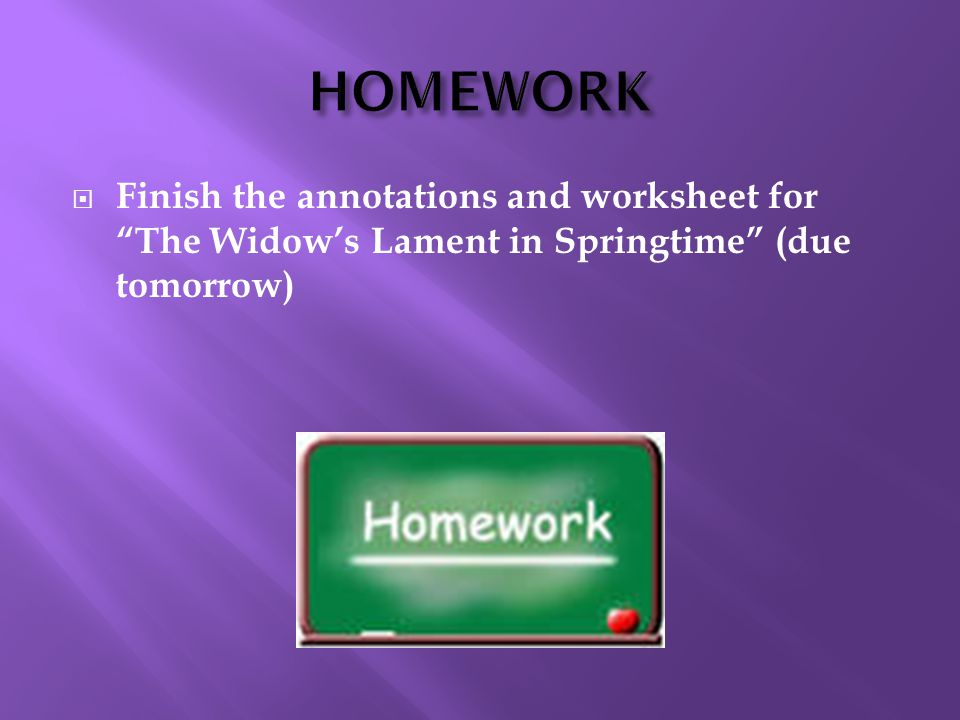  Finish the annotations and worksheet for The Widow's Lament in Springtime (due tomorrow)