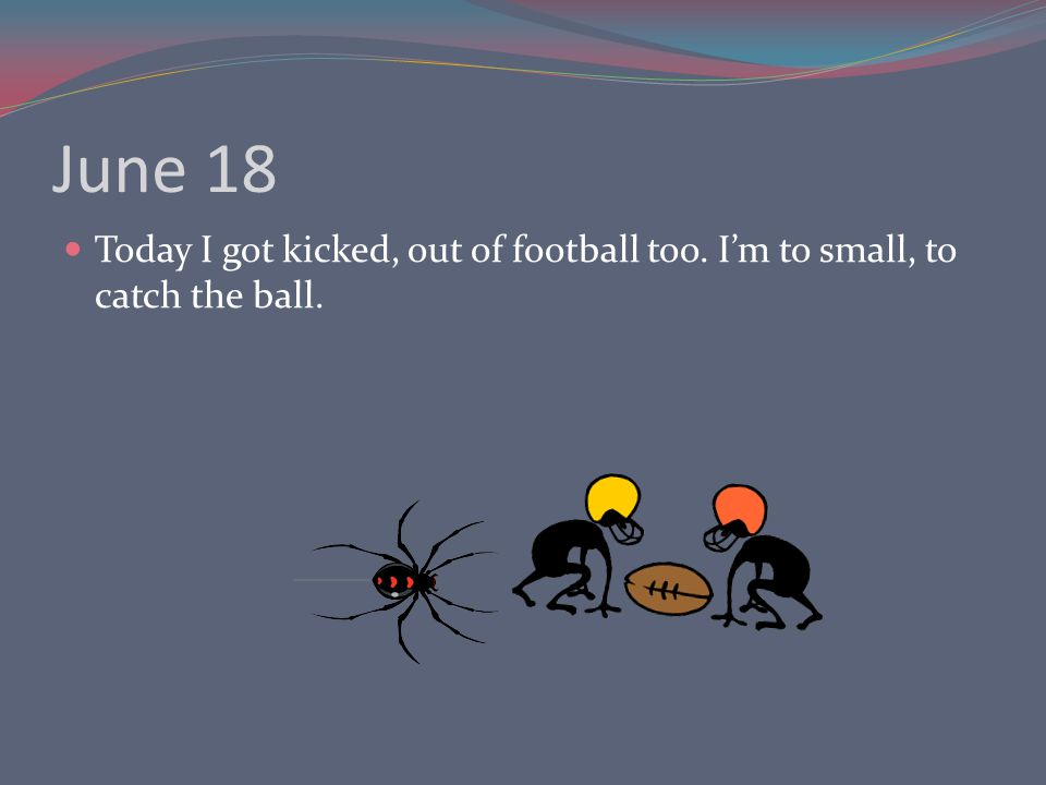 June 18 Today I got kicked, out of football too. I'm to small, to catch the ball.