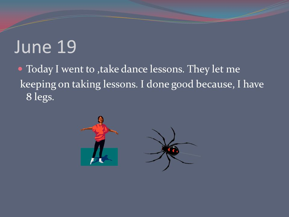 June 19 Today I went to,take dance lessons. They let me keeping on taking lessons.