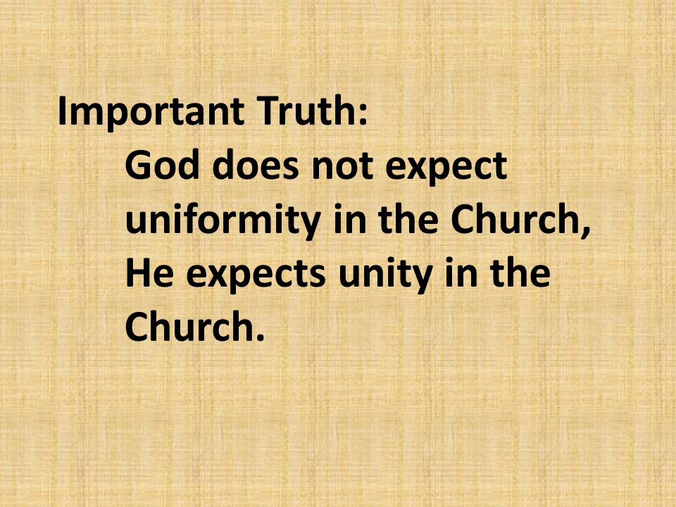 Important Truth: God does not expect uniformity in the Church, He expects unity in the Church.