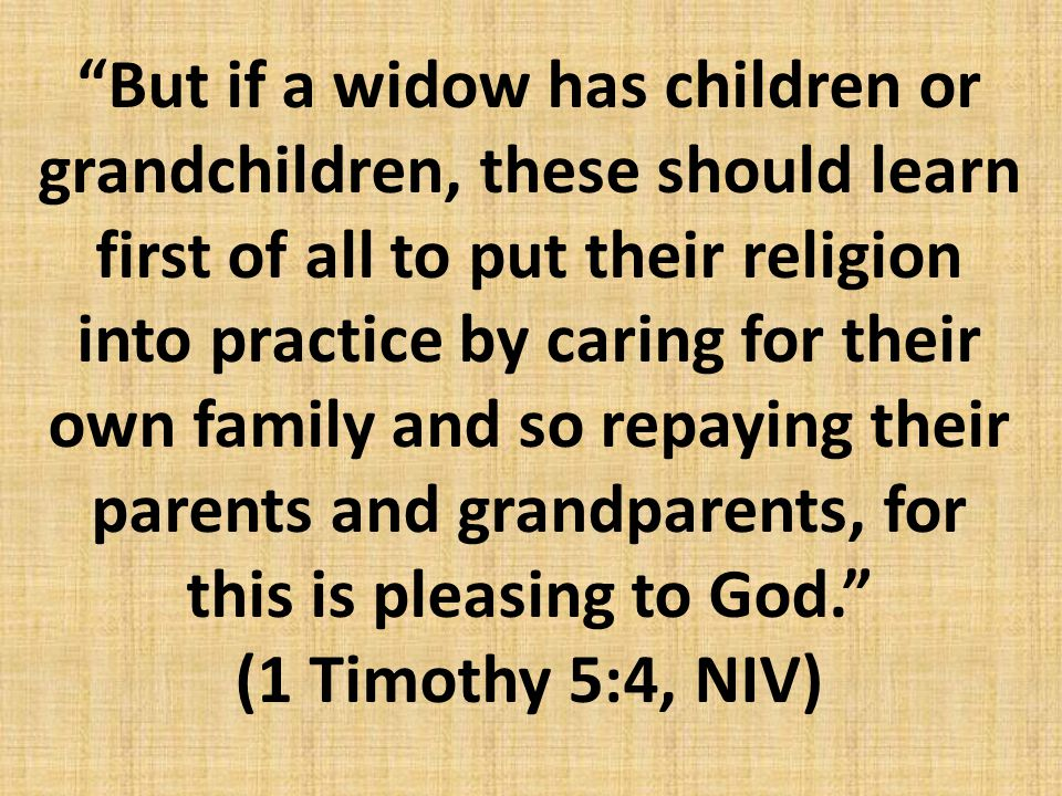 But if a widow has children or grandchildren, these should learn first of all to put their religion into practice by caring for their own family and so repaying their parents and grandparents, for this is pleasing to God. (1 Timothy 5:4, NIV)