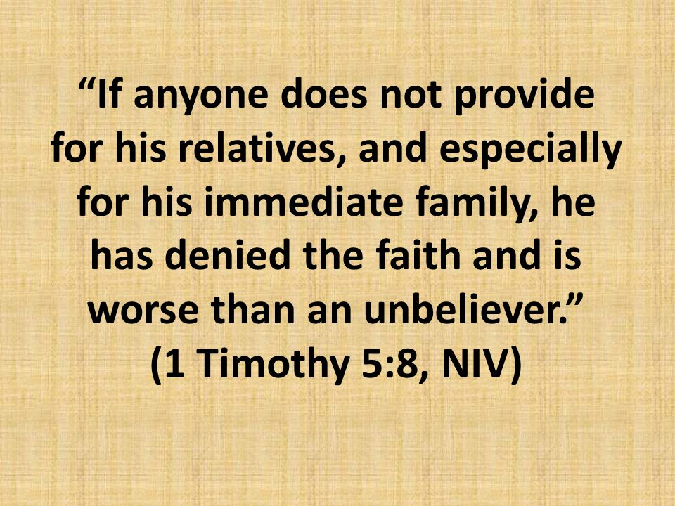 """If anyone does not provide for his relatives, and especially for his immediate family, he has denied the faith and is worse than an unbeliever."" (1 T"