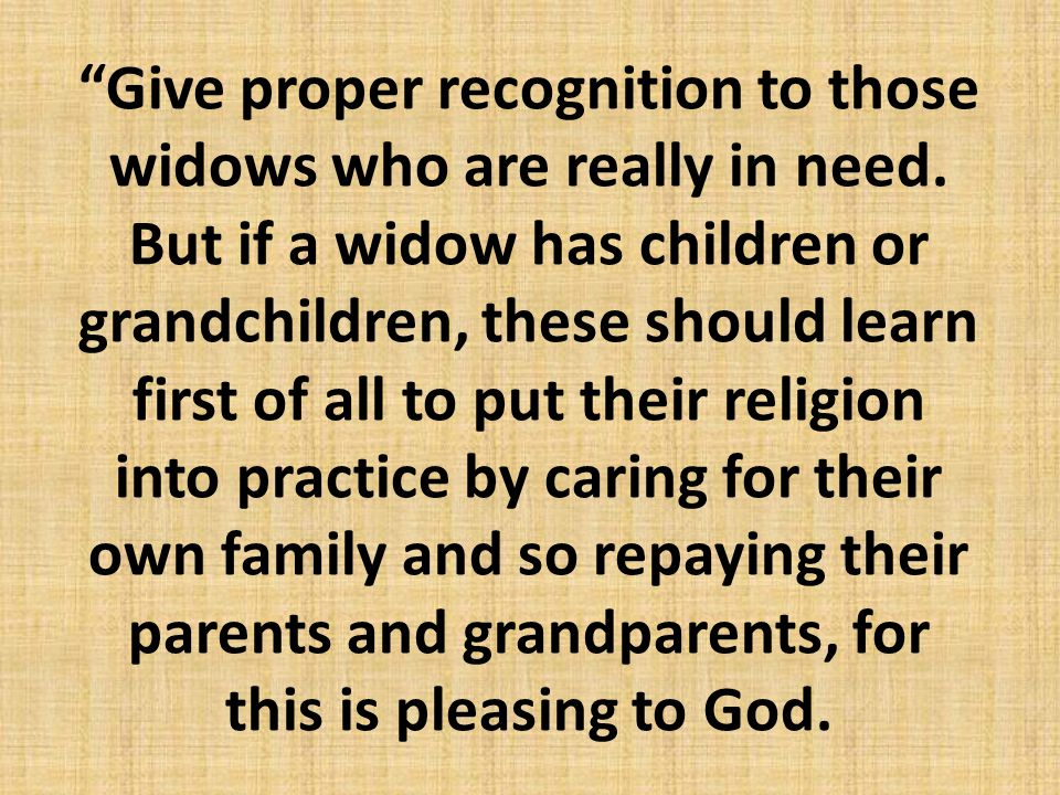 """Give proper recognition to those widows who are really in need. But if a widow has children or grandchildren, these should learn first of all to put"
