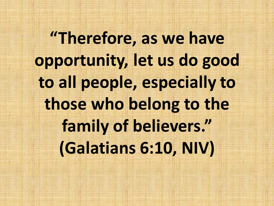 """Therefore, as we have opportunity, let us do good to all people, especially to those who belong to the family of believers."" (Galatians 6:10, NIV)"