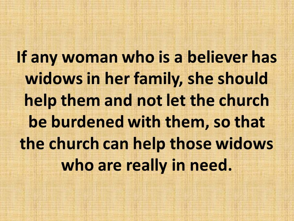 If any woman who is a believer has widows in her family, she should help them and not let the church be burdened with them, so that the church can hel