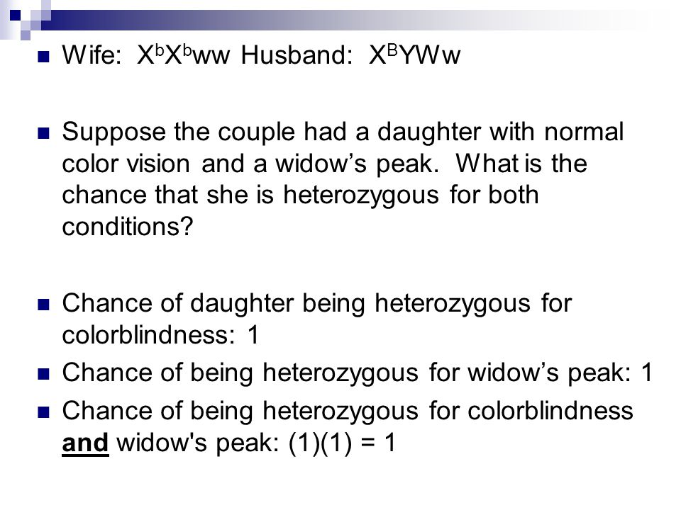 Wife: X b X b wwHusband: X B YWw Suppose the couple had a daughter with normal color vision and a widow's peak. What is the chance that she is heteroz