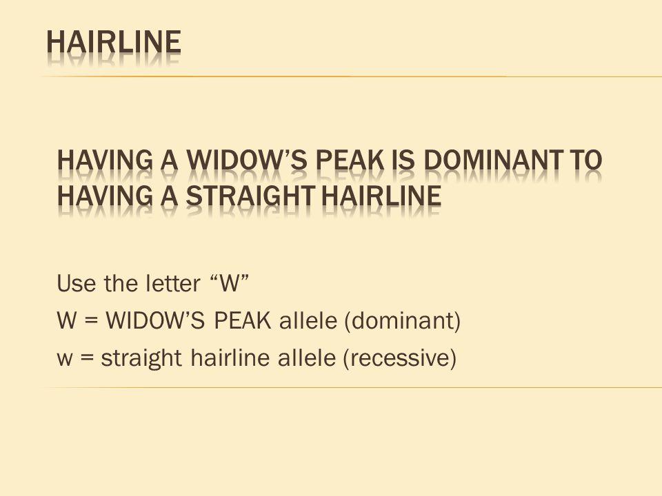 "Use the letter ""W"" W = WIDOW'S PEAK allele (dominant) w = straight hairline allele (recessive)"