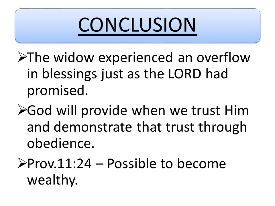 CONCLUSION  The widow experienced an overflow in blessings just as the LORD had promised.