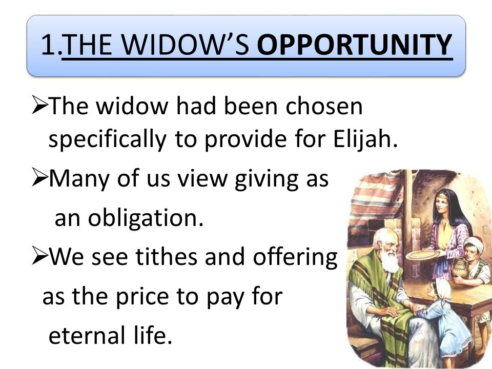 1.THE WIDOW'S OPPORTUNITY  The widow had been chosen specifically to provide for Elijah.