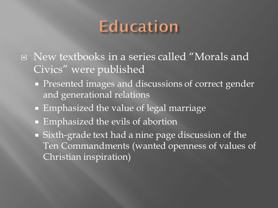  New textbooks in a series called Morals and Civics were published  Presented images and discussions of correct gender and generational relations  Emphasized the value of legal marriage  Emphasized the evils of abortion  Sixth-grade text had a nine page discussion of the Ten Commandments (wanted openness of values of Christian inspiration)
