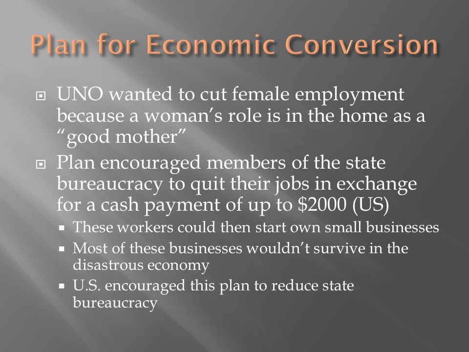  UNO wanted to cut female employment because a woman's role is in the home as a good mother  Plan encouraged members of the state bureaucracy to quit their jobs in exchange for a cash payment of up to $2000 (US)  These workers could then start own small businesses  Most of these businesses wouldn't survive in the disastrous economy  U.S.