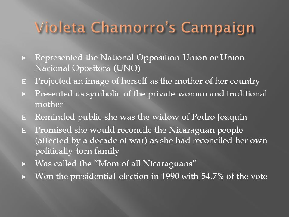  Represented the National Opposition Union or Union Nacional Opositora (UNO)  Projected an image of herself as the mother of her country  Presented as symbolic of the private woman and traditional mother  Reminded public she was the widow of Pedro Joaquin  Promised she would reconcile the Nicaraguan people (affected by a decade of war) as she had reconciled her own politically torn family  Was called the Mom of all Nicaraguans  Won the presidential election in 1990 with 54.7% of the vote