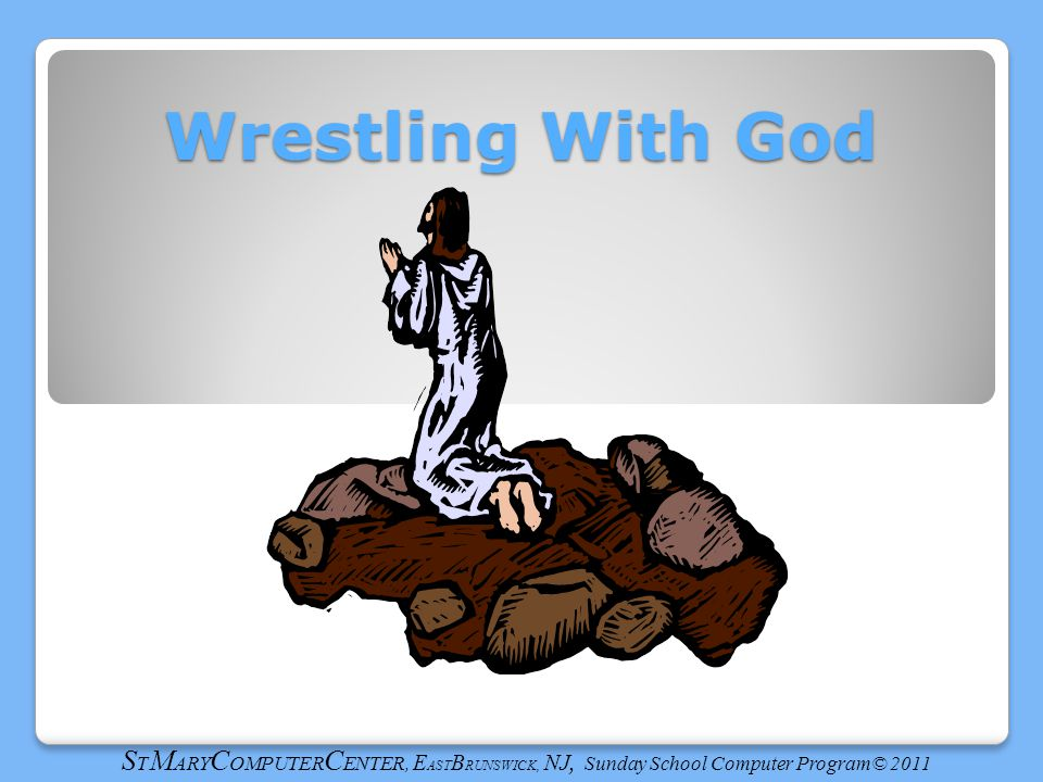 Wrestling With God S T M ARY C OMPUTER C ENTER, E AST B RUNSWICK, NJ, Sunday School Computer Program© 2011